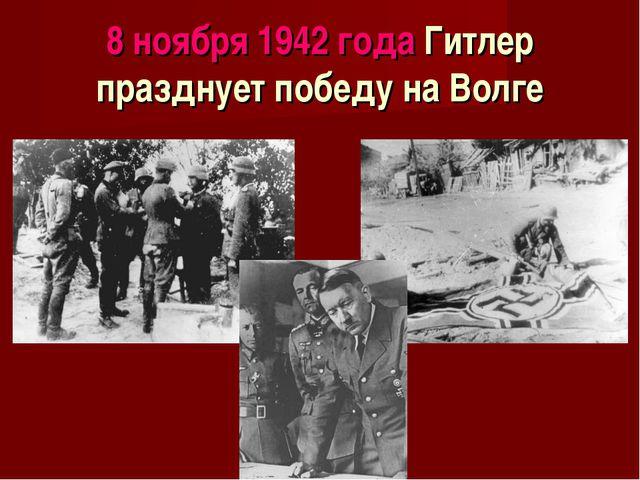 8 ноября 1942 года Гитлер празднует победу на Волге