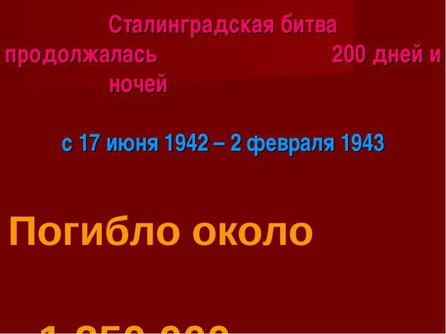 Сталинградская битва продолжалась 200 дней и ночей с 17 июня 1942 – 2 февраля...