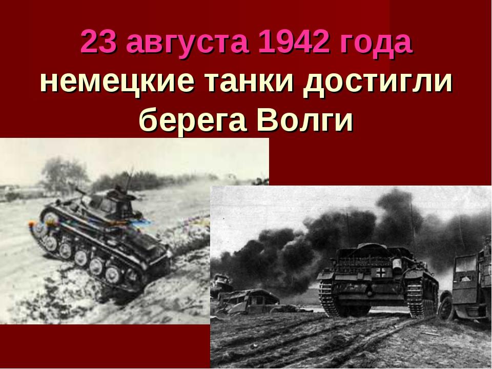 23 августа 1942 года немецкие танки достигли берега Волги