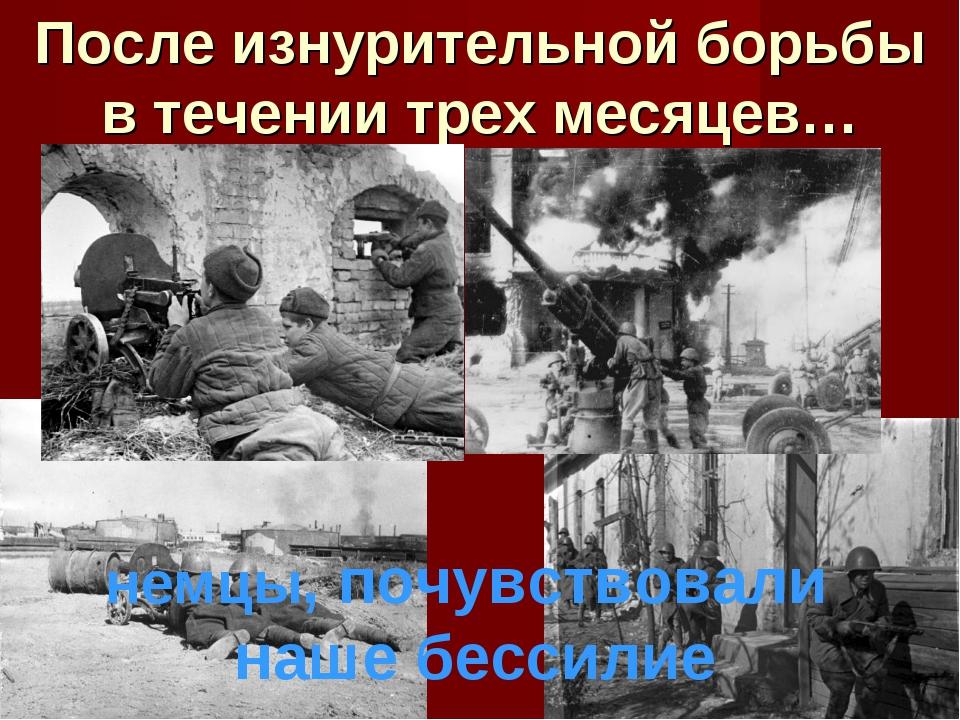 После изнурительной борьбы в течении трех месяцев… немцы, почувствовали наше...