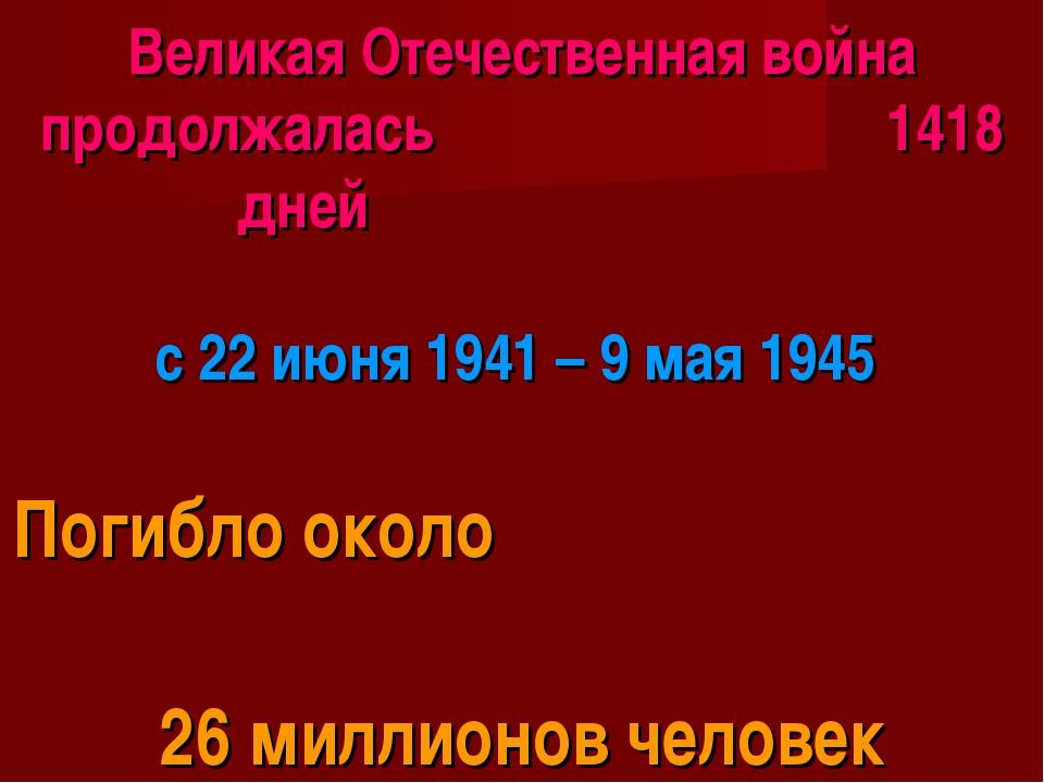 Великая Отечественная война продолжалась 1418 дней с 22 июня 1941 – 9 мая 194...