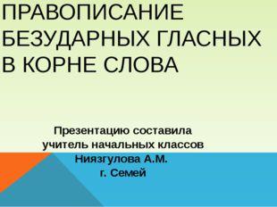 ПРАВОПИСАНИЕ БЕЗУДАРНЫХ ГЛАСНЫХ В КОРНЕ СЛОВА Презентацию составила учитель н
