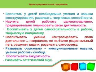 Задачи программы по конструированию Воспитать у детей необходимые умения и н
