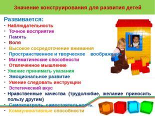 Значение конструирования для развития детей Развивается: Наблюдательность Точ