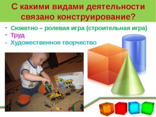 С какими видами деятельности связано конструирование? Сюжетно – ролевая игра