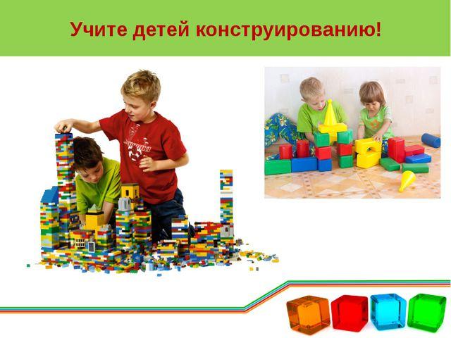Учите детей конструированию!