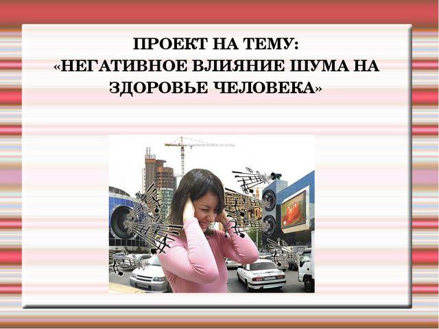 ПРОЕКТ НА ТЕМУ: «НЕГАТИВНОЕ ВЛИЯНИЕ ШУМА НА ЗДОРОВЬЕ ЧЕЛОВЕКА»