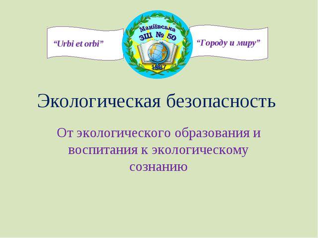 Экологическая безопасность От экологического образования и воспитания к эколо...