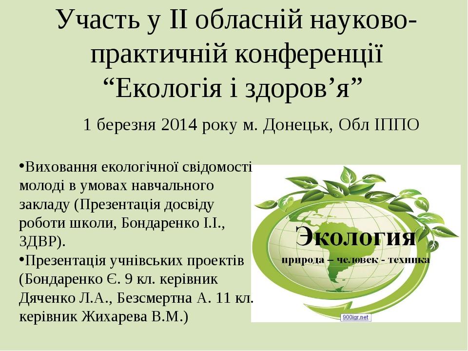 """Участь у ІІ обласній науково-практичній конференції """"Екологія і здоров'я"""" 1 б..."""