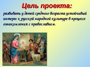 Цель проекта: развивать у детей среднего возраста устойчивый интерес к русско