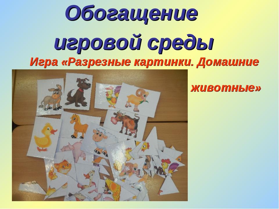 Обогащение игровой среды Игра «Разрезные картинки. Домашние животные»