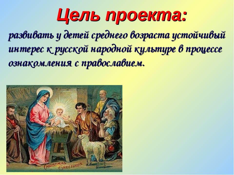 Цель проекта: развивать у детей среднего возраста устойчивый интерес к русско...