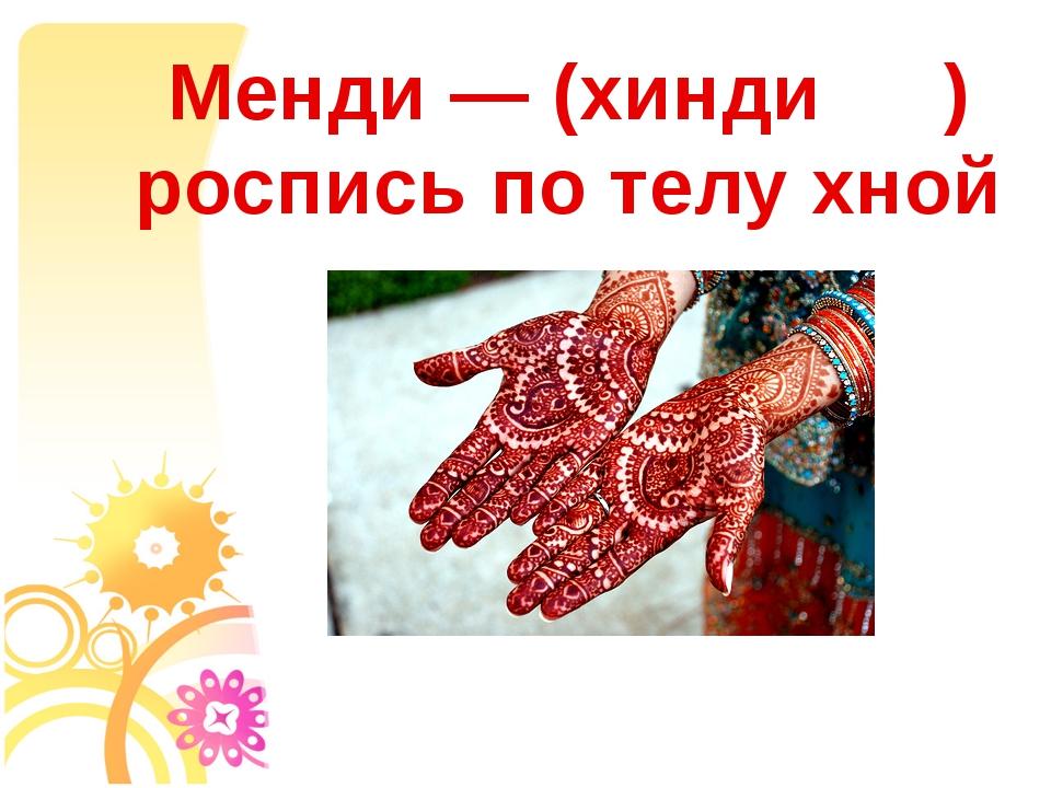 Менди— (хинди म ) роспись по телу хной