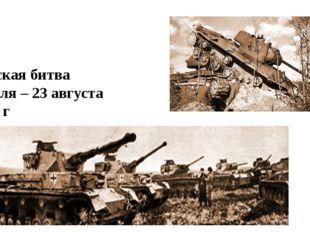 Курская битва 5 июля – 23 августа 1943 г