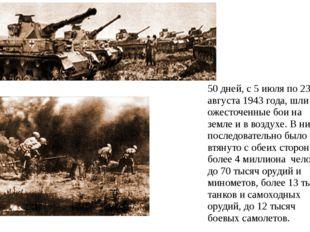 50 дней, с 5 июля по 23 августа 1943 года, шли ожесточенные бои на земле и в