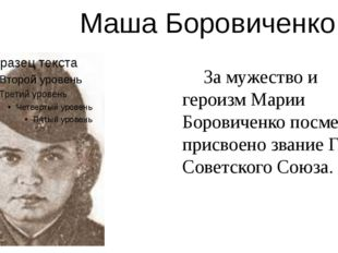 Маша Боровиченко За мужество и героизм Марии Боровиченко посмертно присвоено