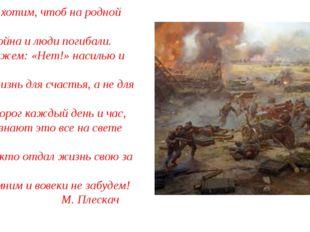Мы не хотим, чтоб на родной земле Была война и люди погибали. Мы скажем: «Не