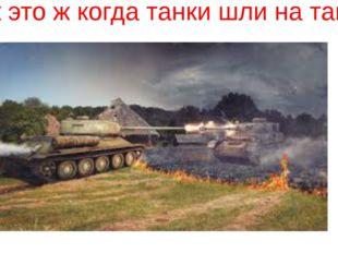 «Так это ж когда танки шли на танки».