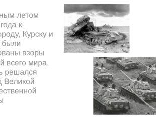 Грозным летом 1943 года к Белгороду, Курску и Орлу были прикованы взоры люде
