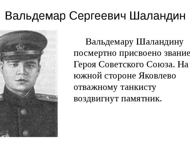 Вальдемар Сергеевич Шаландин Вальдемару Шаландину посмертно присвоено звание...