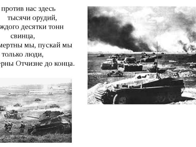 Пусть против нас здесь тысячи орудий, На каждого десятки тонн свинца, Пусть...