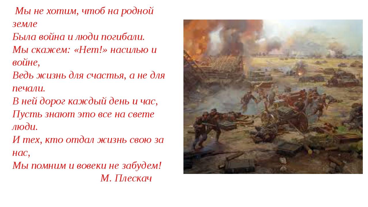 Мы не хотим, чтоб на родной земле Была война и люди погибали. Мы скажем: «Не...