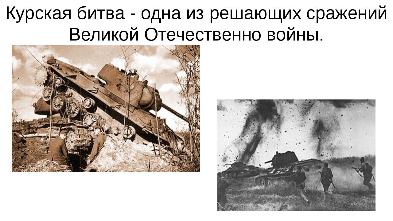 Курская битва - одна из решающих сражений Великой Отечественно войны.