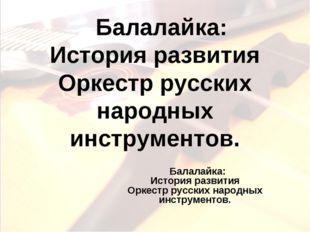 Балалайка: История развития Оркестр русских народных инструментов. Балалайка