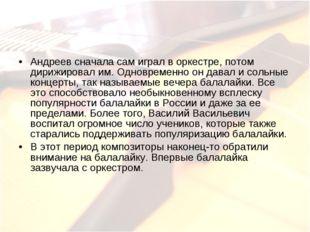 Андреев сначала сам играл в оркестре, потом дирижировал им. Одновременно он д