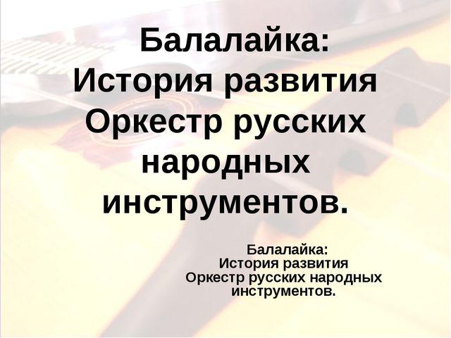 Балалайка: История развития Оркестр русских народных инструментов. Балалайка...