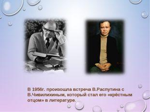В 1956г. произошла встреча В.Распутина с В.Чивилихиным, который стал его «крё