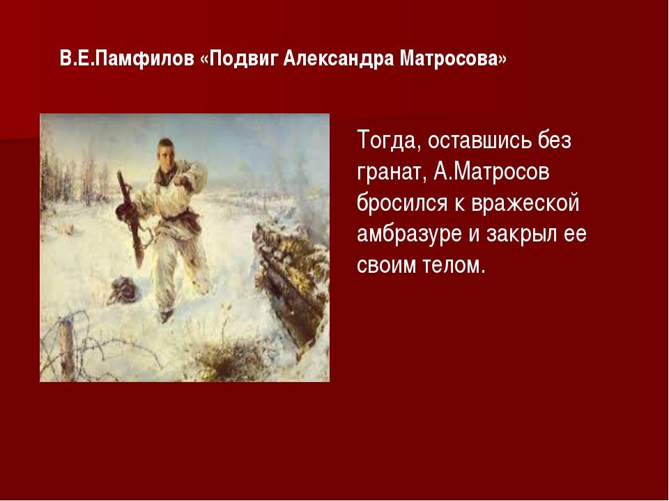 В.Е.Памфилов «Подвиг Александра Матросова» Тогда, оставшись без гранат, А.М...