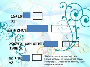 15+16= 31 Zn + 2HCl = Желтоқсан оқиғасы 1986 ж. а2 + в2 = с2 Шторка 3 Нұсқа.