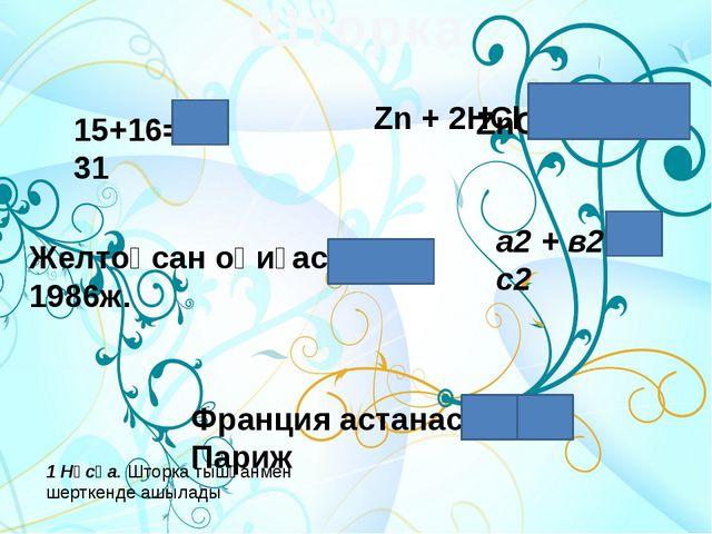 15+16= 31 Zn + 2HCl = Желтоқсан оқиғасы 1986ж. а2 + в2 = с2 Шторка Франция ас...