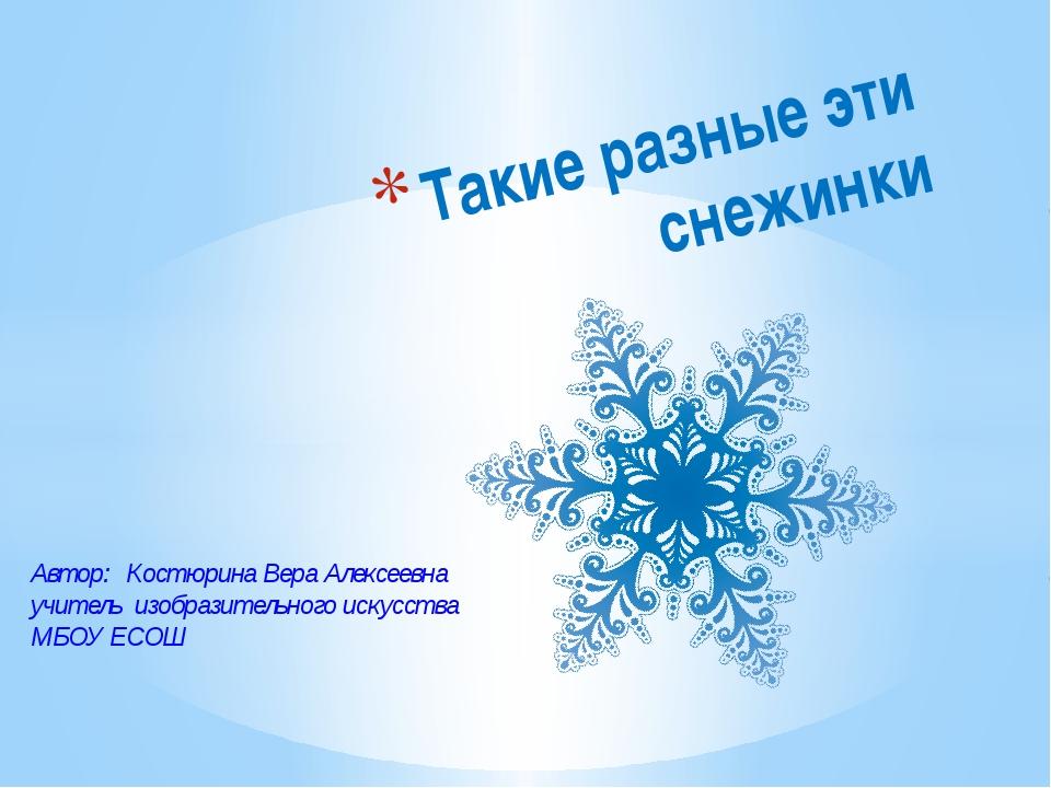 Такие разные эти снежинки Автор: Костюрина Вера Алексеевна учитель изобразите...