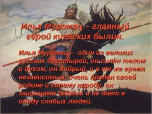 Илья Муромец – главный герой киевских былин. Илья Муромец – один из великих