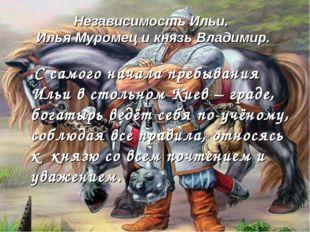 Независимость Ильи. Илья Муромец и князь Владимир. С самого начала пребывания