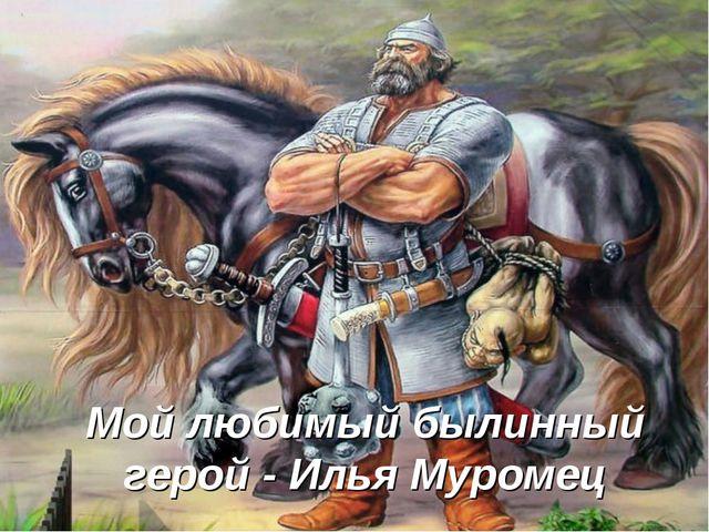 Мой любимый былинный герой - Илья Муромец