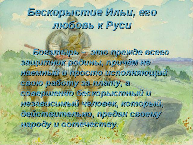 Бескорыстие Ильи, его любовь к Руси Богатырь – это прежде всего защитник ро...