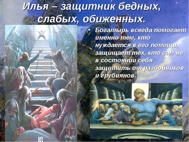 Илья – защитник бедных, слабых, обиженных. Богатырь всегда помогает именно те...