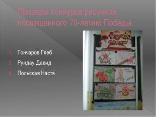 Призеры конкурса рисунков посвященного 70-летию Победы Гончаров Глеб Рундау Д
