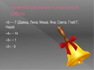 Административная контрольная работа «5» – 7 (Давид, Лена, Миша, Яна, Света, Г