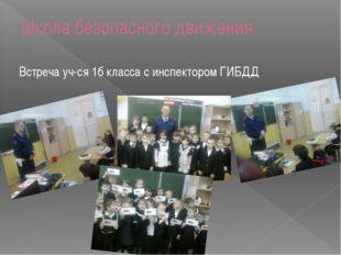 Школа безопасного движения Встреча уч-ся 1б класса с инспектором ГИБДД
