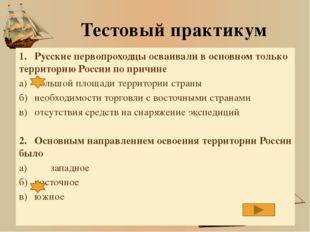 Тестовый практикум 1.Русские первопроходцы осваивали в основном только терри