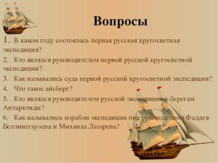Вопросы 1.В каком году состоялась первая русская кругосветная экспедиция? 2.