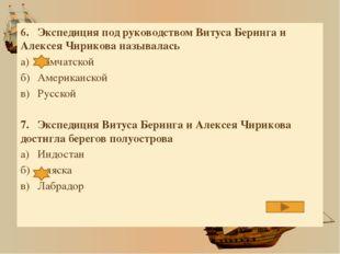 6.Экспедиция под руководством Витуса Беринга и Алексея Чирикова называлась а