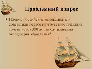 Проблемный вопрос Почему российские мореплаватели совершили первое кругосветн