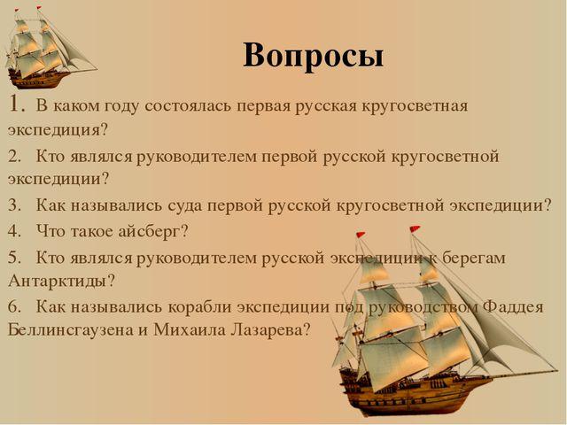 Вопросы 1.В каком году состоялась первая русская кругосветная экспедиция? 2....