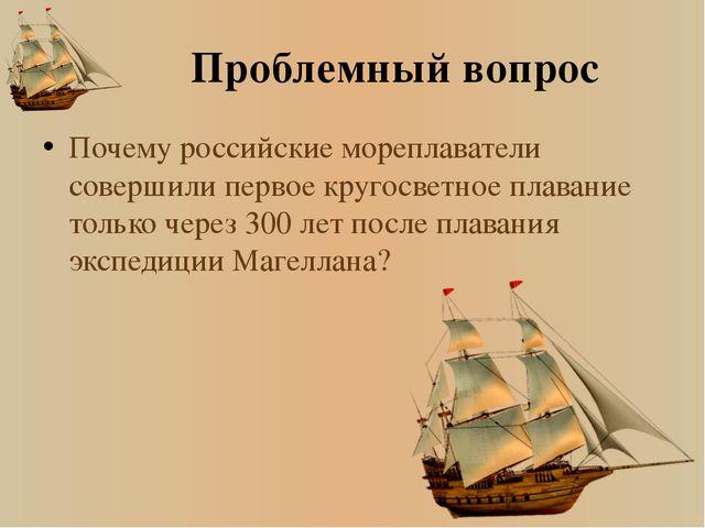 Проблемный вопрос Почему российские мореплаватели совершили первое кругосветн...
