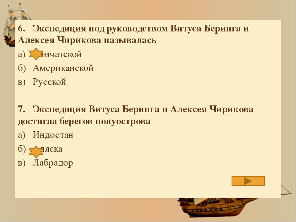 6.Экспедиция под руководством Витуса Беринга и Алексея Чирикова называлась а...